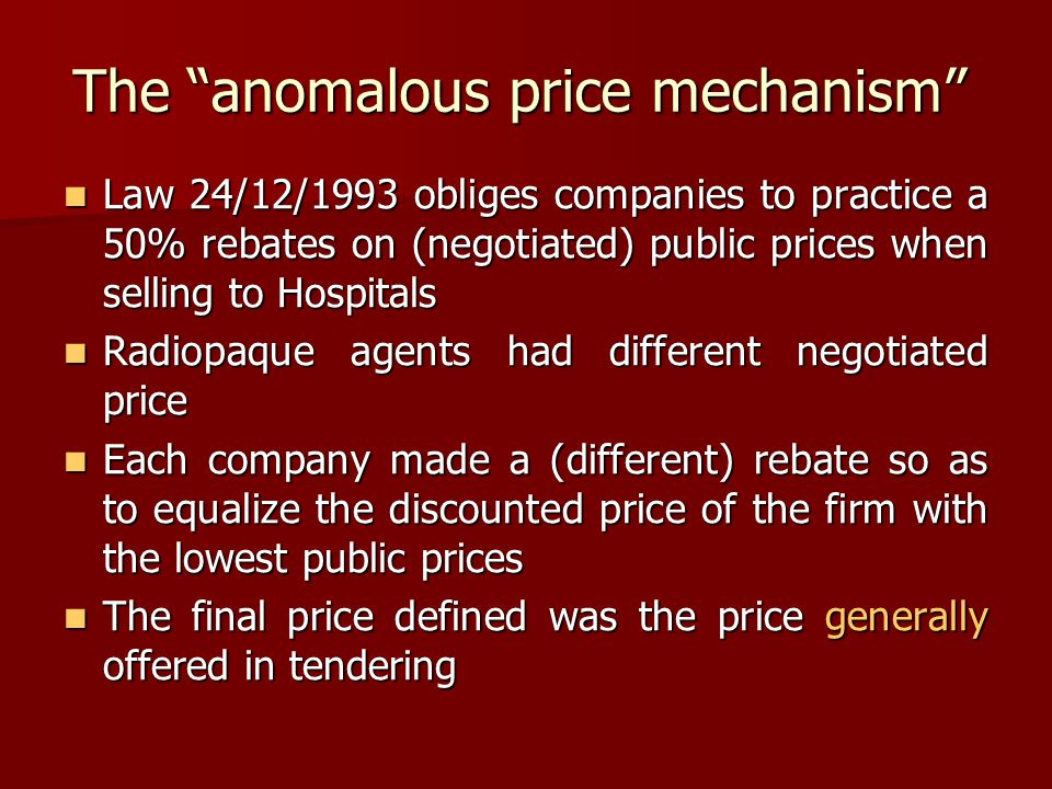 Law 24/12/1993 obliges companies to practice a 50% rebates on (negotiated) public prices when selling to Hospitals Law 24/12/1993 obliges companies to practice a 50% rebates on (negotiated) public prices when selling to Hospitals Radiopaque agents had different negotiated price Radiopaque agents had different negotiated price Each company made a (different) rebate so as to equalize the discounted price of the firm with the lowest public prices Each company made a (different) rebate so as to equalize the discounted price of the firm with the lowest public prices The final price defined was the price generally offered in tendering The final price defined was the price generally offered in tendering The anomalous price mechanism