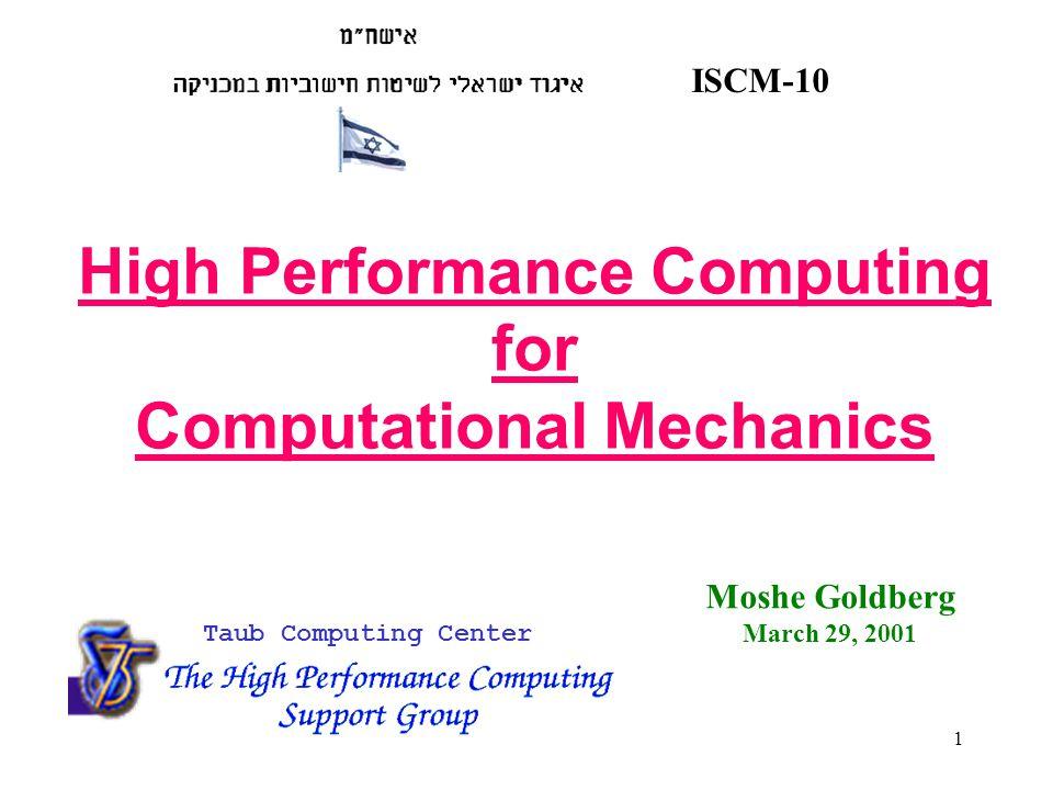 1 ISCM-10 Taub Computing Center High Performance Computing for Computational Mechanics Moshe Goldberg March 29, 2001