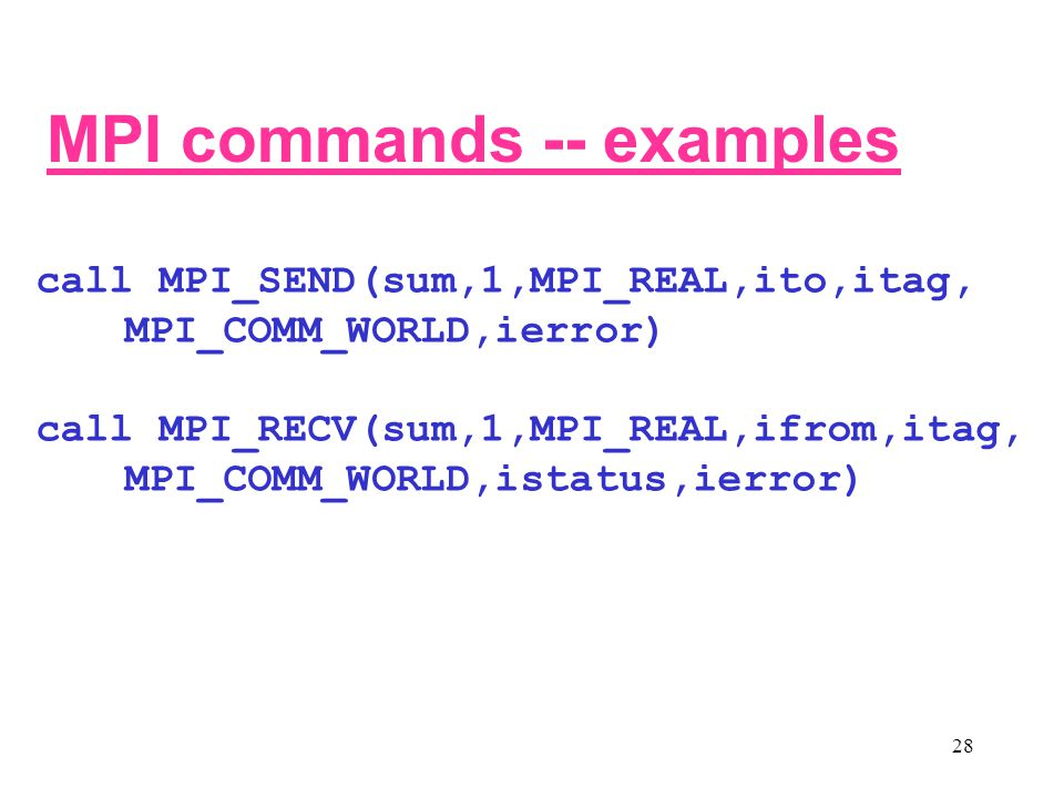 28 call MPI_SEND(sum,1,MPI_REAL,ito,itag, MPI_COMM_WORLD,ierror) call MPI_RECV(sum,1,MPI_REAL,ifrom,itag, MPI_COMM_WORLD,istatus,ierror) MPI commands -- examples