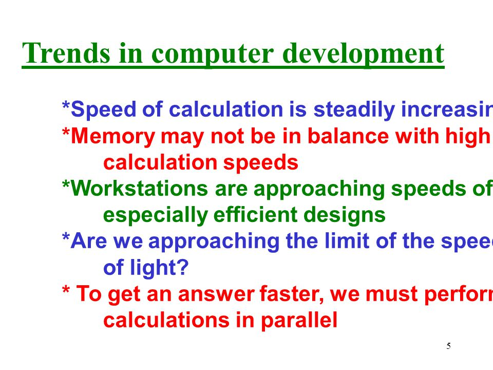 5 Trends in computer development *Speed of calculation is steadily increasing *Memory may not be in balance with high calculation speeds *Workstations