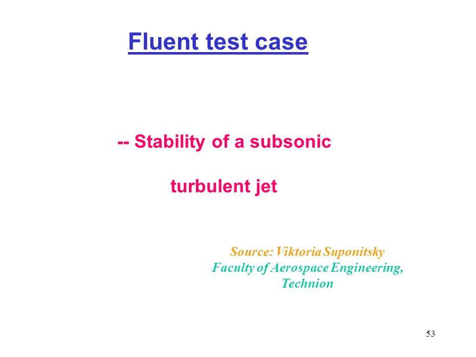 53 Fluent test case -- Stability of a subsonic turbulent jet Source: Viktoria Suponitsky Faculty of Aerospace Engineering, Technion