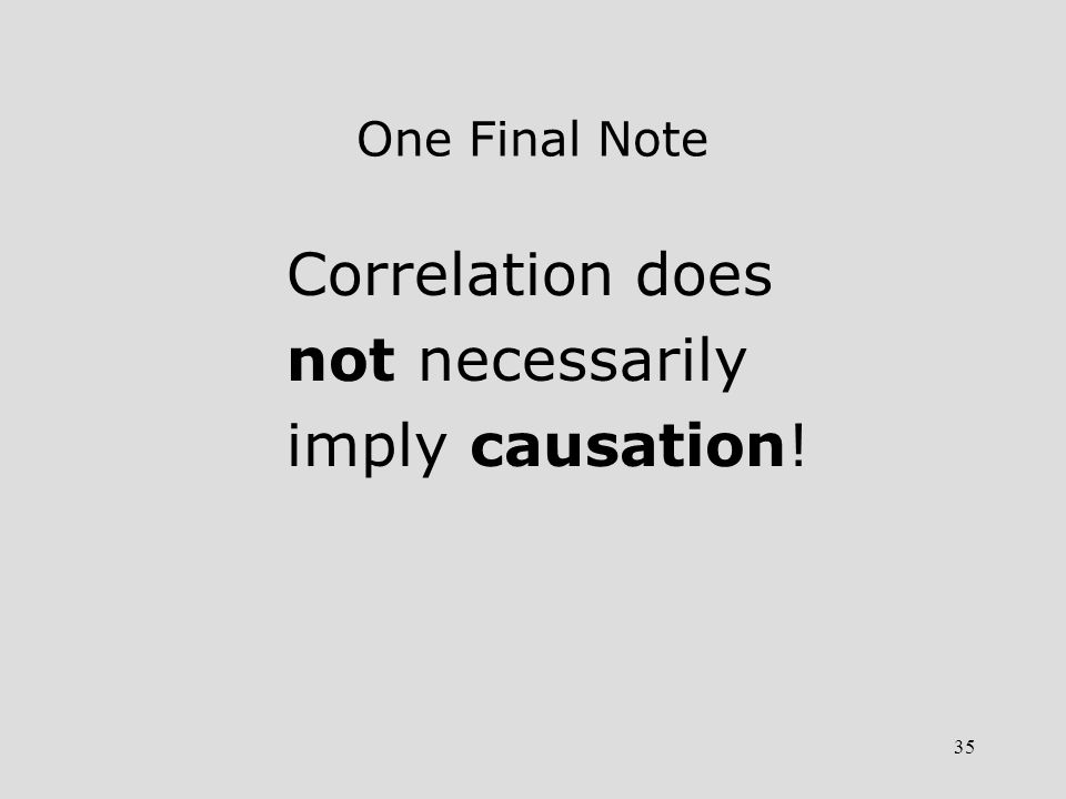 35 One Final Note Correlation does not necessarily imply causation!