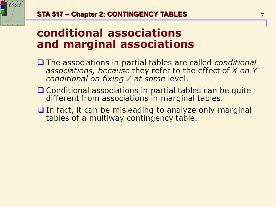 7 STA 517 – Chapter 2: CONTINGENCY TABLES conditional associations and marginal associations  The associations in partial tables are called condition