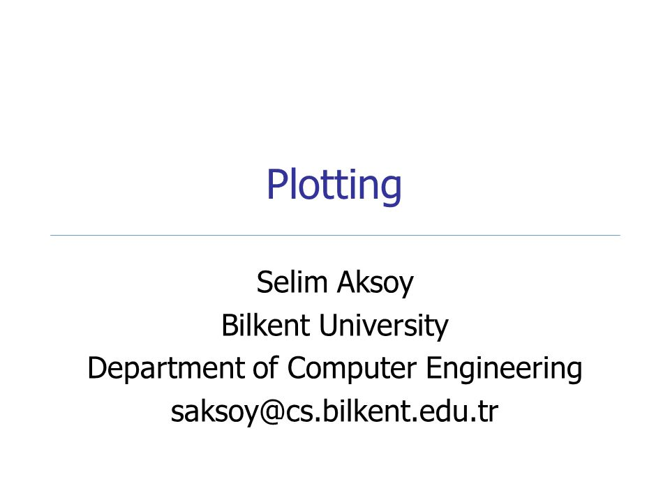 Plotting Selim Aksoy Bilkent University Department of Computer Engineering saksoy@cs.bilkent.edu.tr