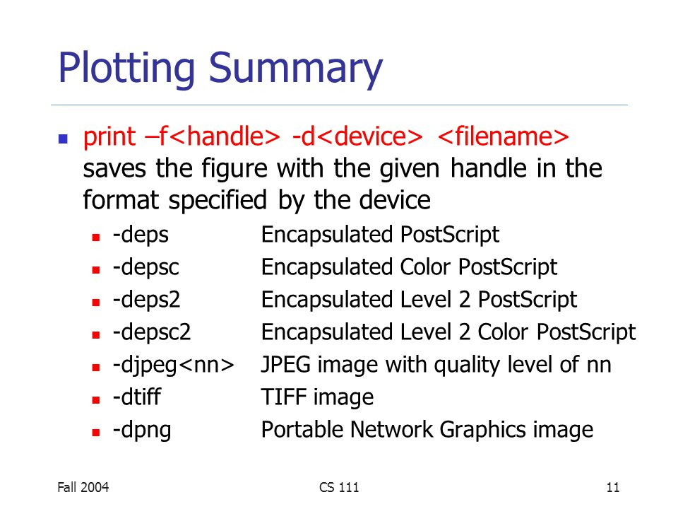 Fall 2004CS Plotting Summary print –f -d saves the figure with the given handle in the format specified by the device -depsEncapsulated PostScript -depscEncapsulated Color PostScript -deps2Encapsulated Level 2 PostScript -depsc2Encapsulated Level 2 Color PostScript -djpeg JPEG image with quality level of nn -dtiffTIFF image -dpngPortable Network Graphics image