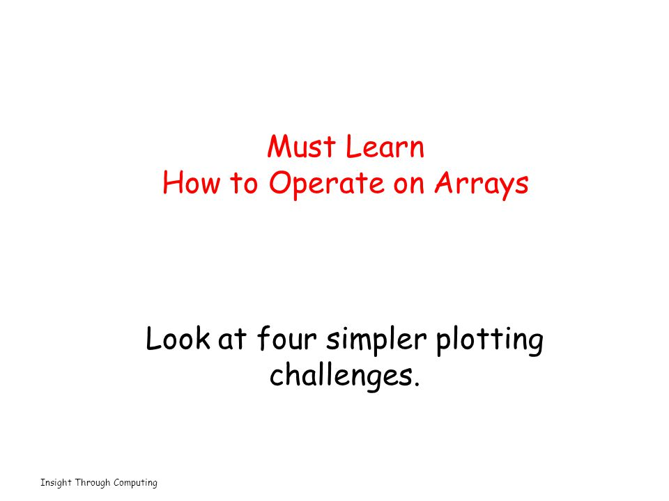 Insight Through Computing Must Learn How to Operate on Arrays Look at four simpler plotting challenges.