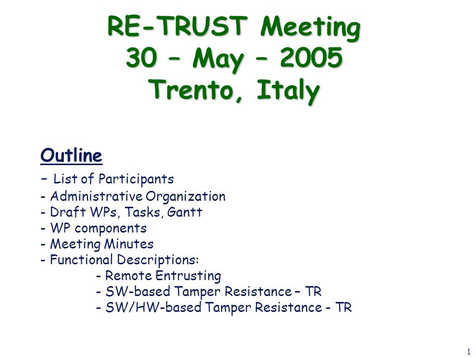 1 RE-TRUST Meeting 30 – May – 2005 Trento, Italy Outline - List of Participants - Administrative Organization - Draft WPs, Tasks, Gantt - WP components - Meeting Minutes - Functional Descriptions: - Remote Entrusting - SW-based Tamper Resistance – TR - SW/HW-based Tamper Resistance - TR