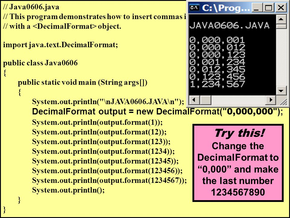 // Java0606.java // This program demonstrates how to insert commas in numerical output // with a object. import java.text.DecimalFormat; public class