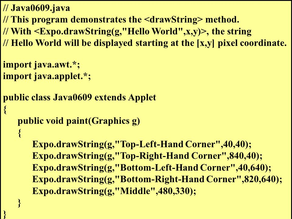 // Java0609.java // This program demonstrates the method. // With, the string // Hello World will be displayed starting at the [x,y] pixel coordinate.
