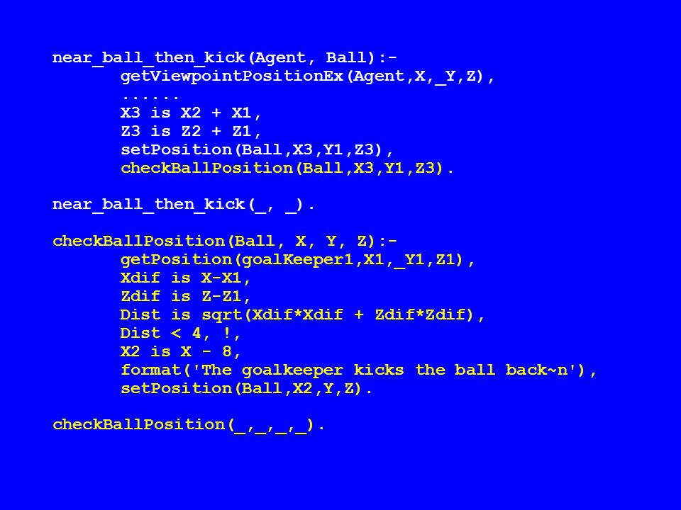 near_ball_then_kick(Agent, Ball):- getViewpointPositionEx(Agent,X,_Y,Z),......