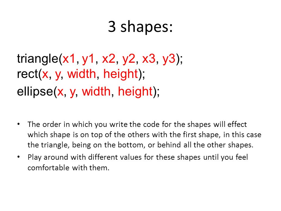 3 shapes: triangle(x1, y1, x2, y2, x3, y3); rect(x, y, width, height); ellipse(x, y, width, height); The order in which you write the code for the shapes will effect which shape is on top of the others with the first shape, in this case the triangle, being on the bottom, or behind all the other shapes.