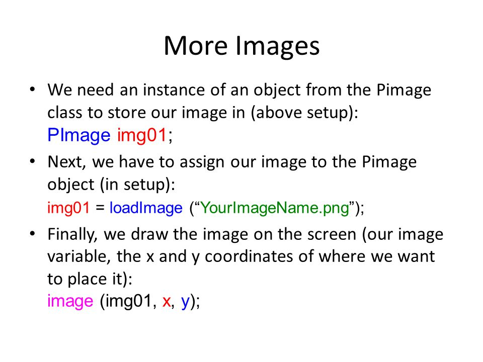 More Images We need an instance of an object from the Pimage class to store our image in (above setup): PImage img01; Next, we have to assign our image to the Pimage object (in setup): img01 = loadImage ( YourImageName.png ); Finally, we draw the image on the screen (our image variable, the x and y coordinates of where we want to place it): image (img01, x, y);