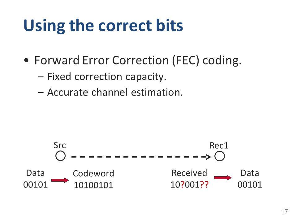 Using the correct bits Forward Error Correction (FEC) coding. –Fixed correction capacity. –Accurate channel estimation. 17 Src Rec1 Data 00101 Codewor