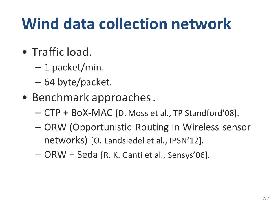 Wind data collection network 57 Traffic load. –1 packet/min. –64 byte/packet. Benchmark approaches. –CTP + BoX-MAC [D. Moss et al., TP Standford'08].
