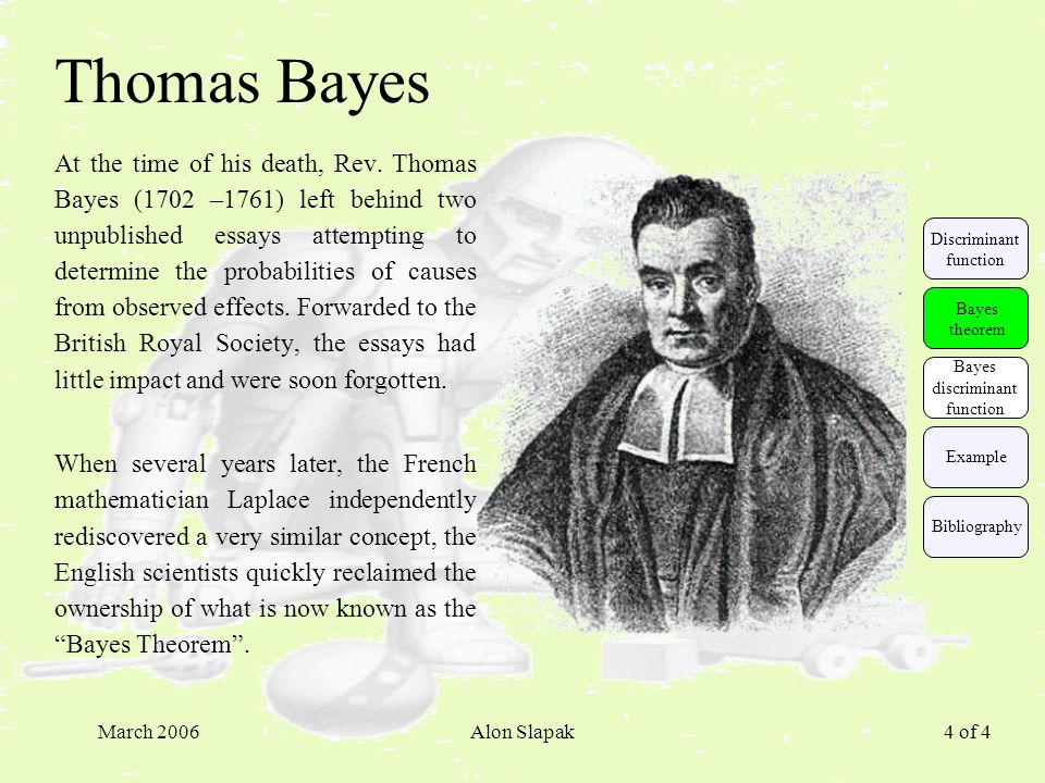 March 2006Alon Slapak 4 of 4 Thomas Bayes At the time of his death, Rev. Thomas Bayes (1702 –1761) left behind two unpublished essays attempting to de
