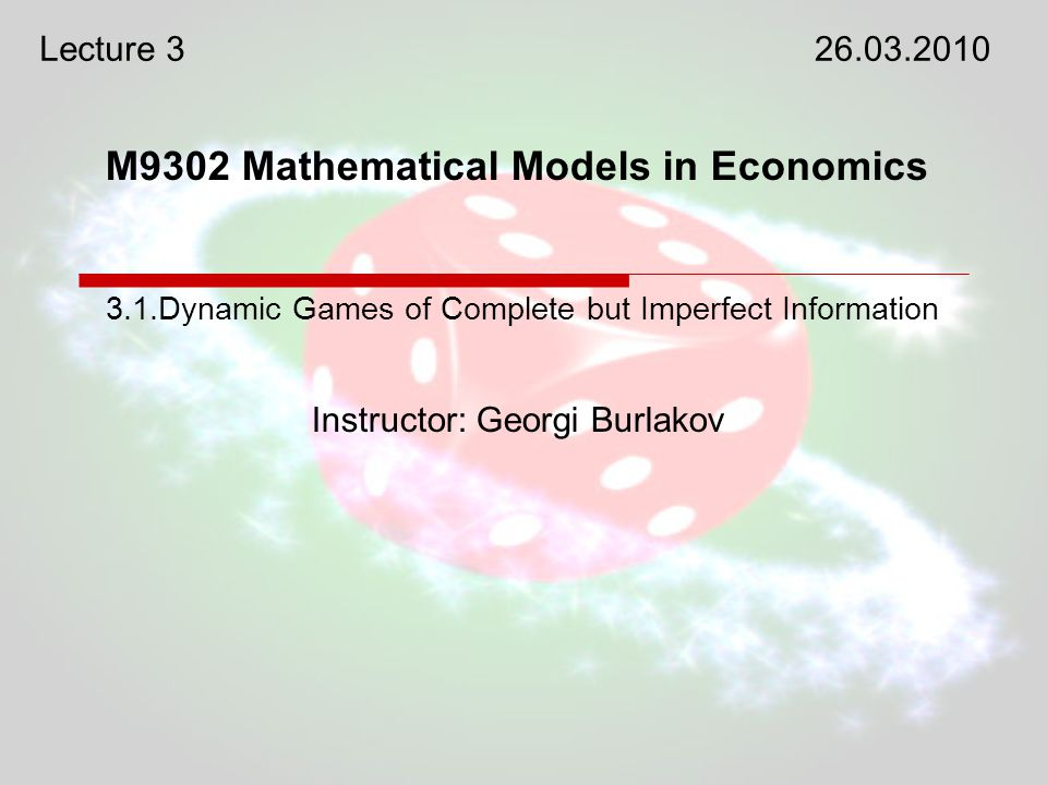 M9302 Mathematical Models in Economics Instructor: Georgi Burlakov 3.1.Dynamic Games of Complete but Imperfect Information Lecture 326.03.2010