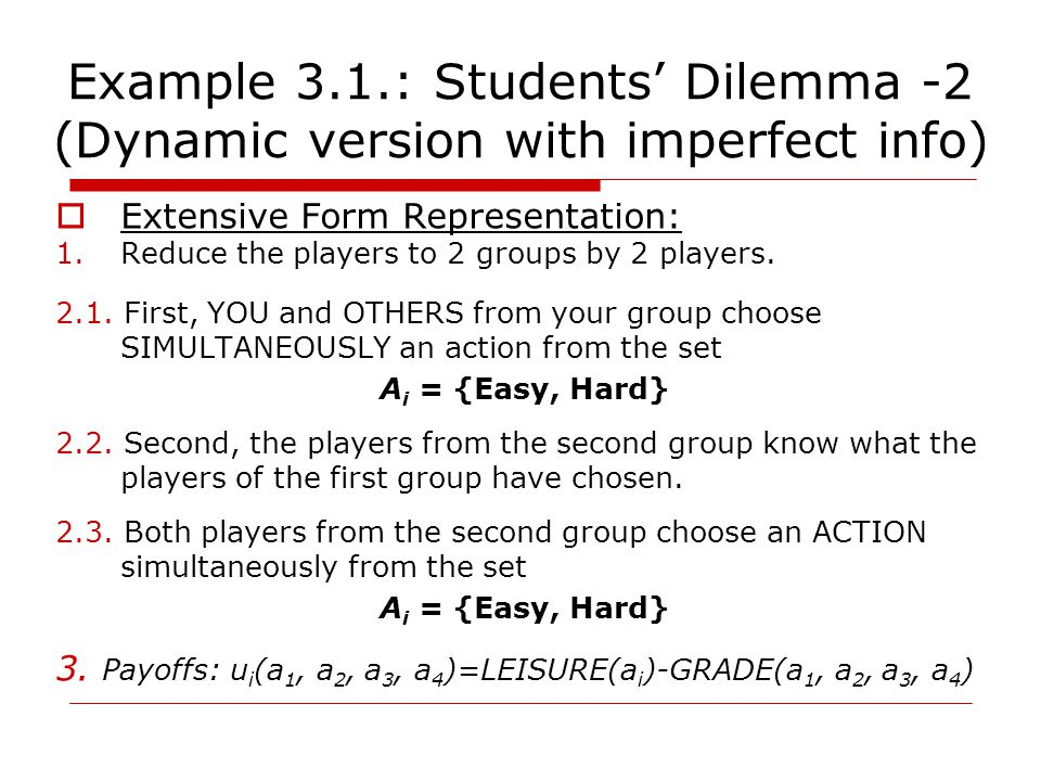 Example 3.1.: Students' Dilemma -2 (Dynamic version with imperfect info)  Extensive Form Representation: 1.Reduce the players to 2 groups by 2 players.