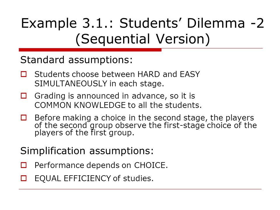 Example 3.1.: Students' Dilemma -2 (Sequential Version) Standard assumptions:  Students choose between HARD and EASY SIMULTANEOUSLY in each stage.