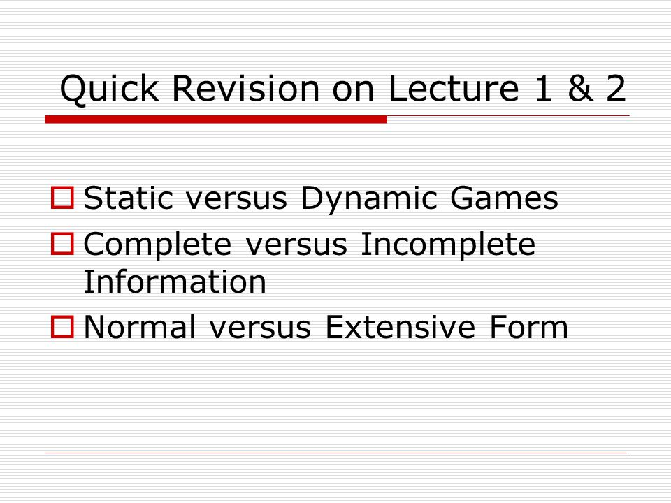 Quick Revision on Lecture 1 & 2  Static versus Dynamic Games  Complete versus Incomplete Information  Normal versus Extensive Form