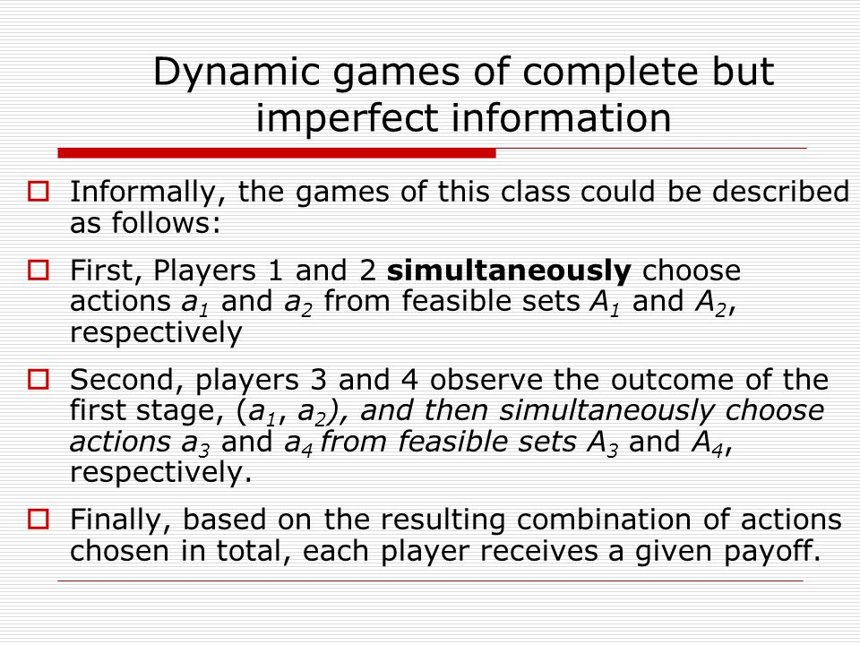 Dynamic Games of Complete and Imperfect Information Standard assumptions:  Players move at different, sequential moments – it is DYNAMIC  The players' payoff functions are common knowledge – it is COMPLETE INFORMATION  At each stage of the game players move simultaneously – it is IMPERFECT INFORMATION