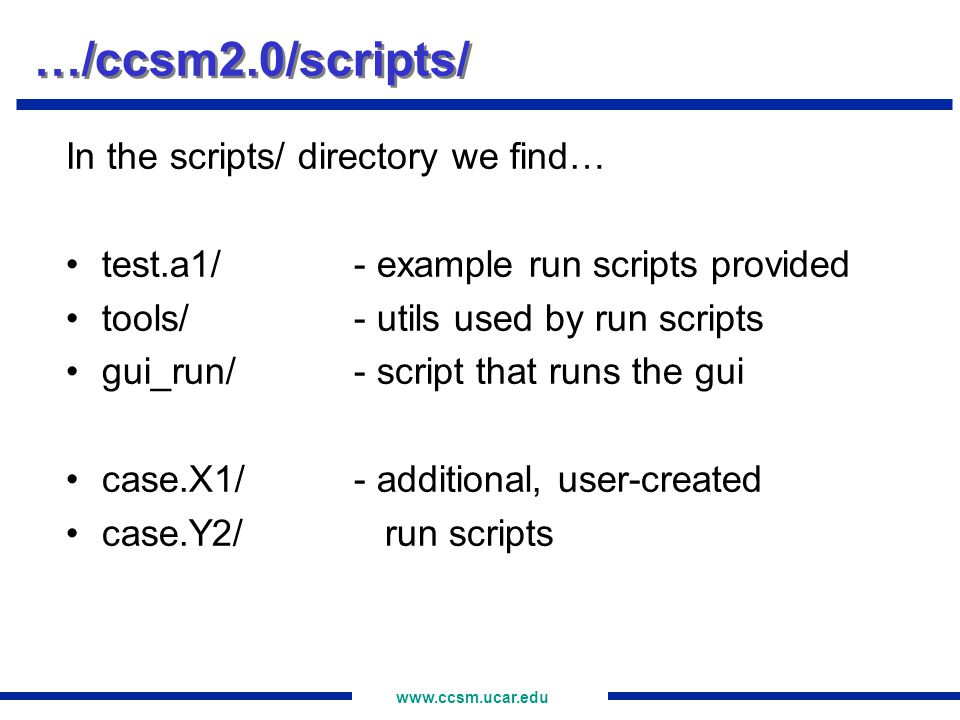 www.ccsm.ucar.edu …/ccsm2.0/scripts/test.a1/ In the test.a1/ directory we find… test.a1…master run script atm.setup.csh…setup scripts for cpl.setup.csh component models *.setup.csh RESUBMIT…used for auto-resubmit ccsm_archive…output file archiver test.a1.har…output file harvester