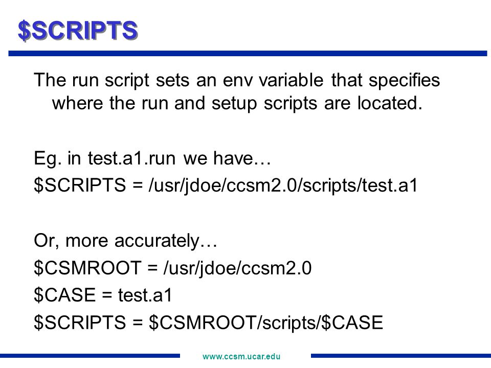 www.ccsm.ucar.edu $SCRIPTS The run script sets an env variable that specifies where the run and setup scripts are located. Eg. in test.a1.run we have…