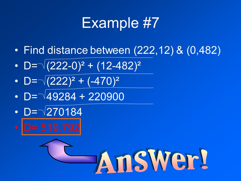 Example #7 Find distance between (222,12) & (0,482) D= (222-0)² + (12-482)² D= (222)² + (-470)² D= 49284 + 220900 D= 270184 D= 519.792