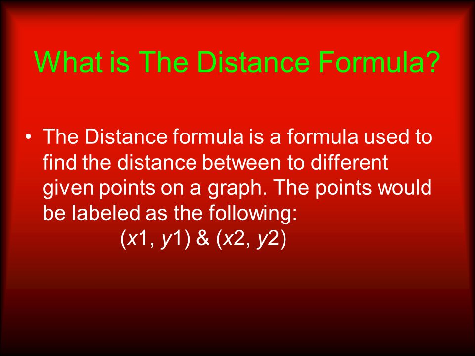 What is The Distance Formula? The Distance formula is a formula used to find the distance between to different given points on a graph. The points wou