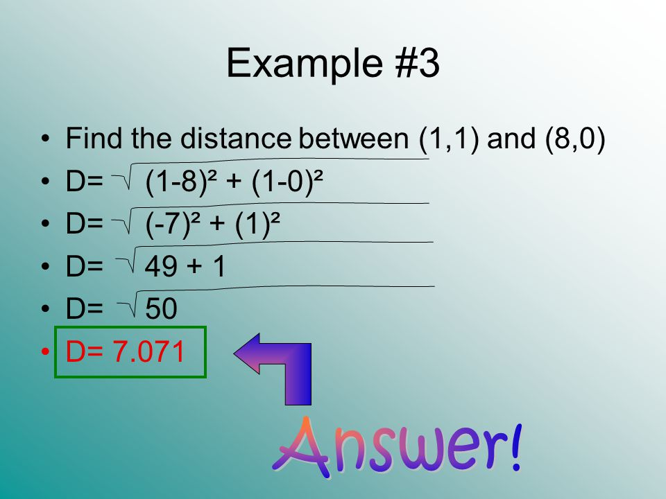 Example #3 Find the distance between (1,1) and (8,0) D= (1-8)² + (1-0)² D= (-7)² + (1)² D= 49 + 1 D= 50 D= 7.071