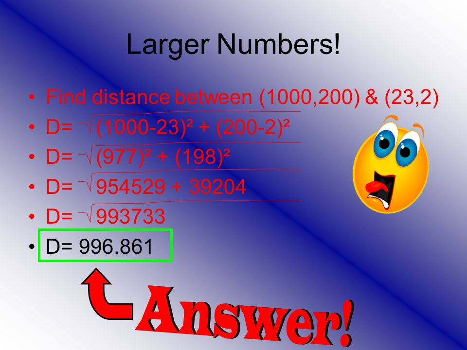 Larger Numbers! Find distance between (1000,200) & (23,2) D= (1000-23)² + (200-2)² D= (977)² + (198)² D= 954529 + 39204 D= 993733 D= 996.861