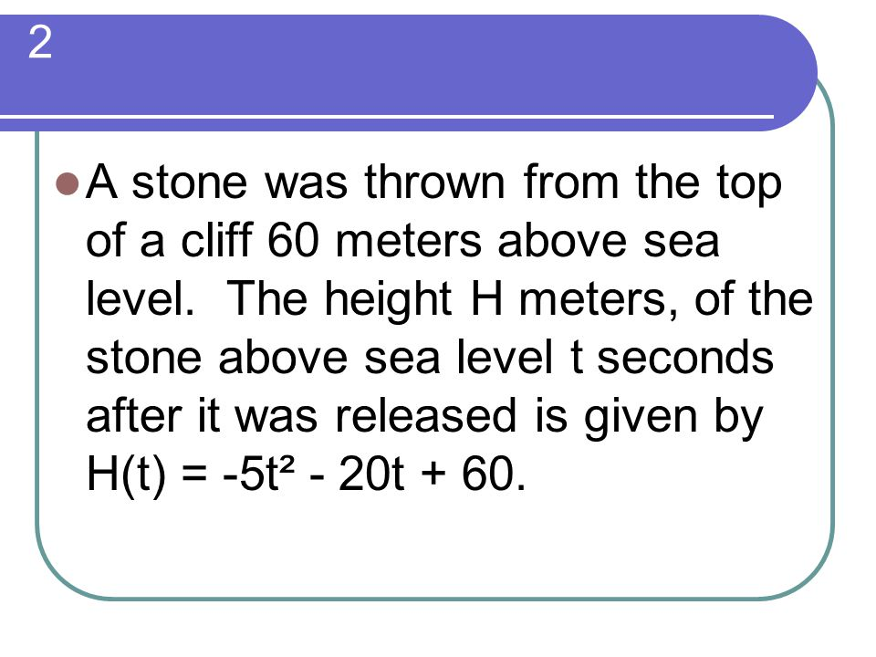 2 A stone was thrown from the top of a cliff 60 meters above sea level. The height H meters, of the stone above sea level t seconds after it was relea