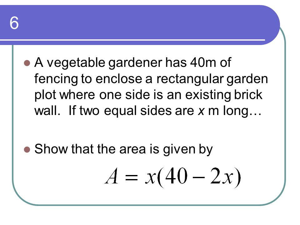 6 A vegetable gardener has 40m of fencing to enclose a rectangular garden plot where one side is an existing brick wall. If two equal sides are x m lo
