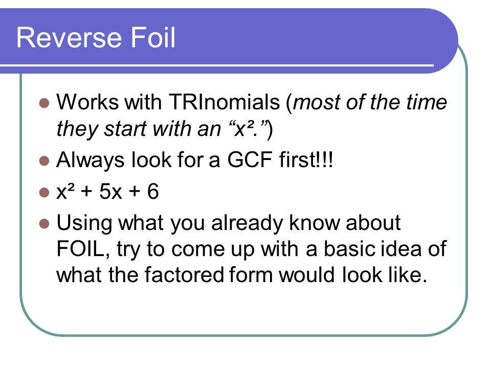 "Reverse Foil Works with TRInomials (most of the time they start with an ""x²."") Always look for a GCF first!!! x² + 5x + 6 Using what you already know"