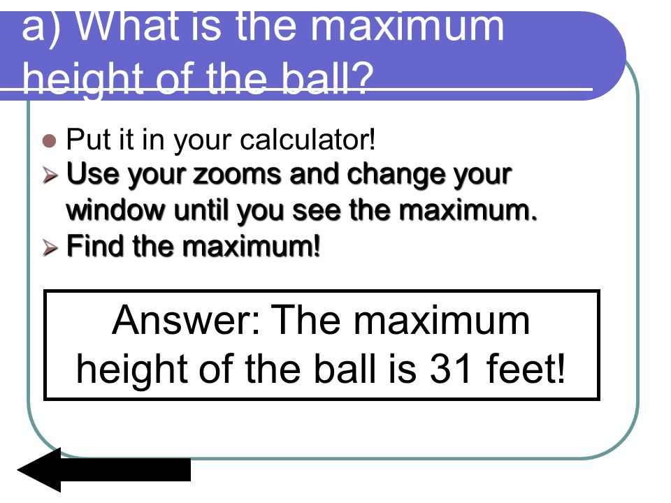 a) What is the maximum height of the ball? Put it in your calculator! Answer: The maximum height of the ball is 31 feet!  Use your zooms and change y