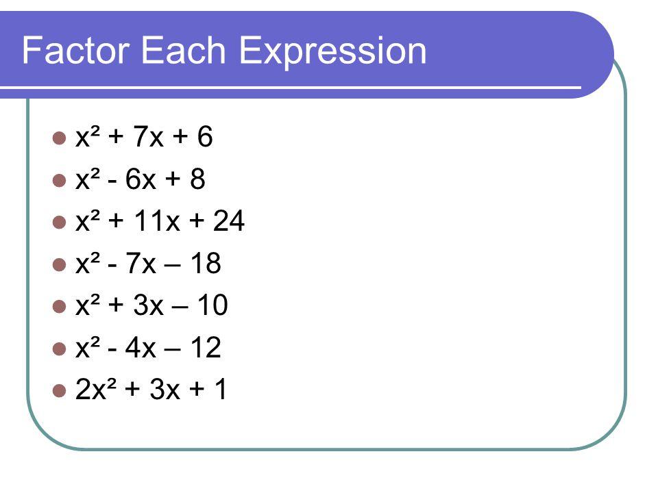 Factor Each Expression x² + 7x + 6 x² - 6x + 8 x² + 11x + 24 x² - 7x – 18 x² + 3x – 10 x² - 4x – 12 2x² + 3x + 1