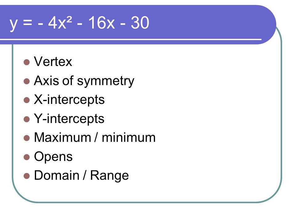 y = - 4x² - 16x - 30 Vertex Axis of symmetry X-intercepts Y-intercepts Maximum / minimum Opens Domain / Range