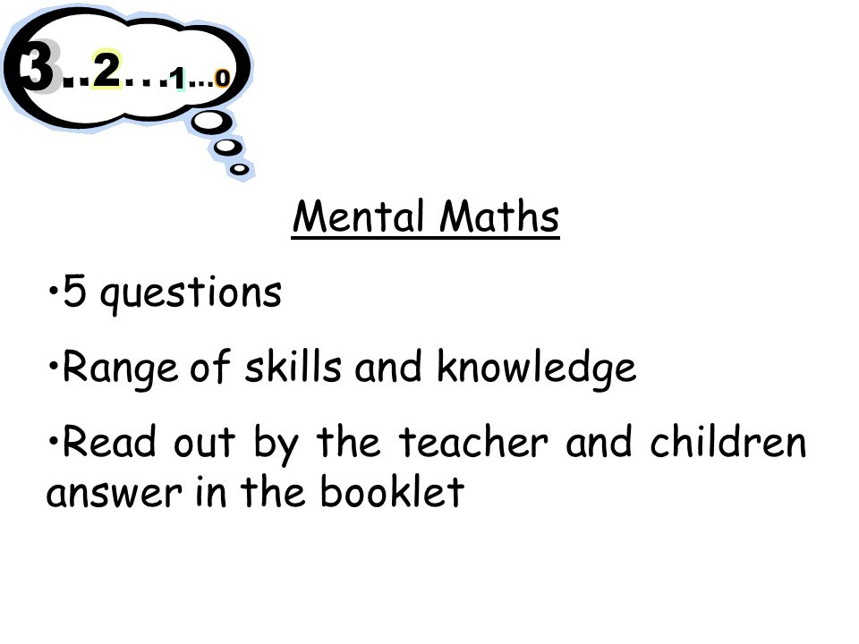Maths Working at level 1: Practical maths tasks Working at levels 2 and 3: Test booklets Completed in as much time as the child needs.
