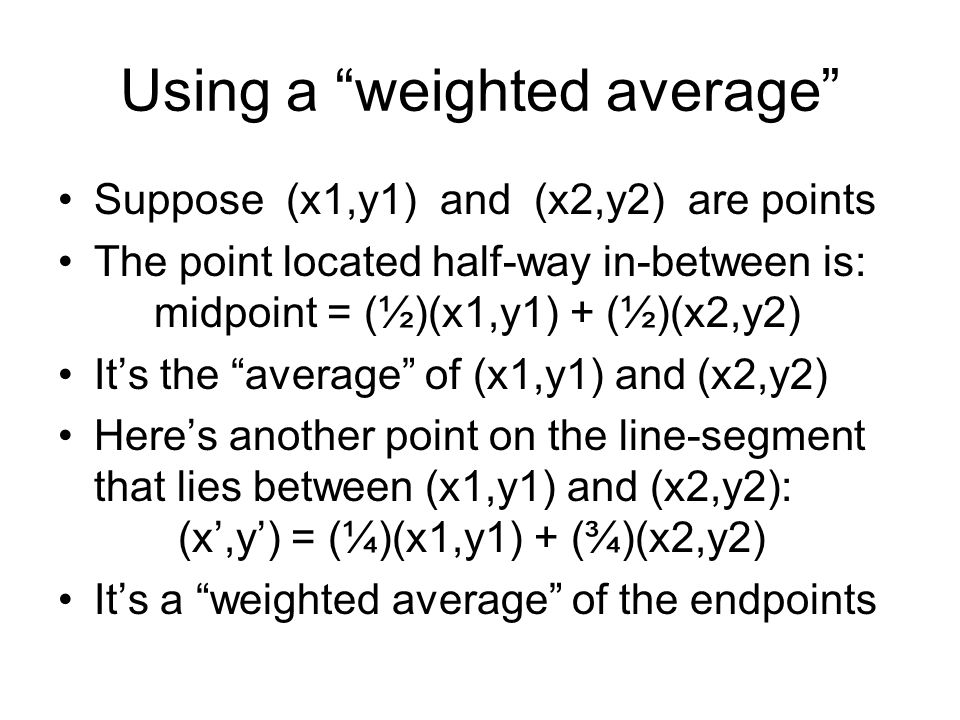 Using a weighted average Suppose (x1,y1) and (x2,y2) are points The point located half-way in-between is: midpoint = (½)(x1,y1) + (½)(x2,y2) It's the average of (x1,y1) and (x2,y2) Here's another point on the line-segment that lies between (x1,y1) and (x2,y2): (x',y') = (¼)(x1,y1) + (¾)(x2,y2) It's a weighted average of the endpoints