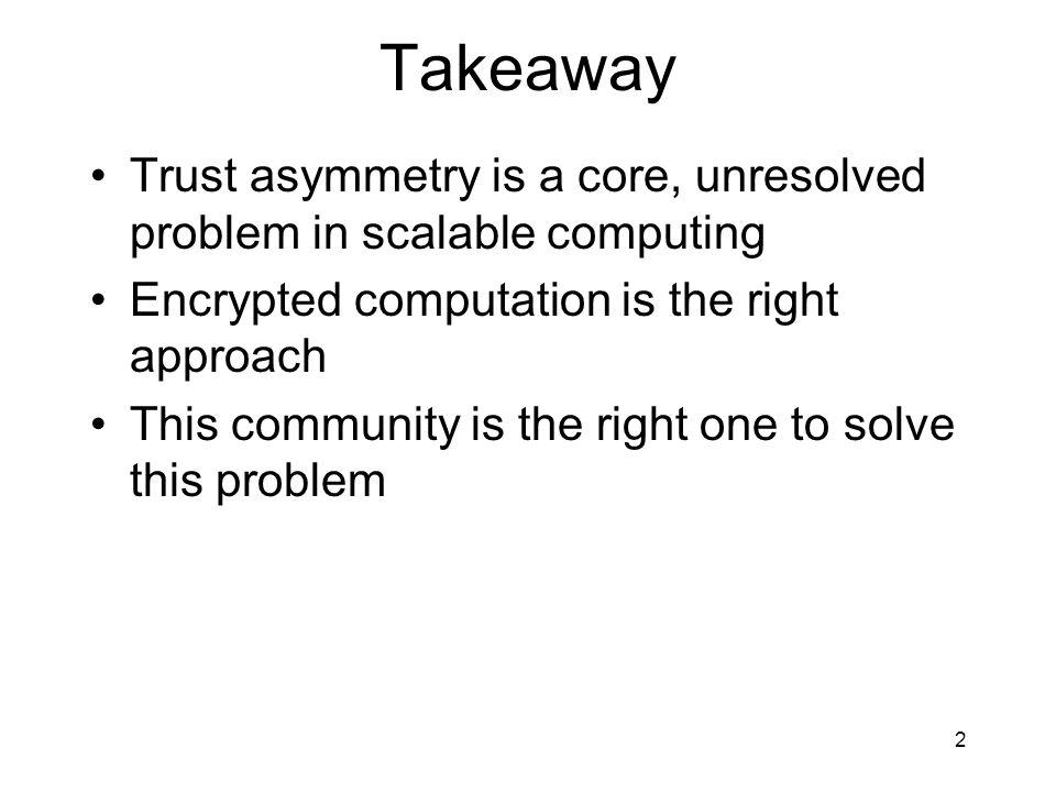3 Outline Trust asymmetry problem Critique of approaches Encrypted computation scheme –Boolean circuits –Basic blocks –Control flow Discussion