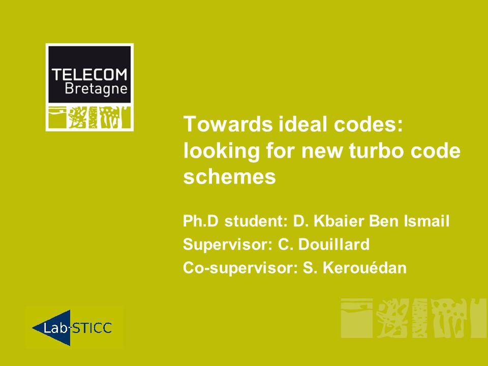 Towards ideal codes: looking for new turbo code schemes Ph.D student: D. Kbaier Ben Ismail Supervisor: C. Douillard Co-supervisor: S. Kerouédan