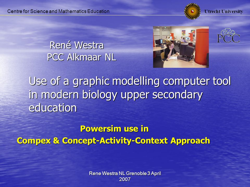 Utrecht University Centre for Science and Mathematics Education Rene Westra NL Grenoble 3 April 2007 Content Powersim modelling tool Powersim modelling tool Use in classroom: Use in classroom: Compex central examination experiment Compex central examination experiment Concept-Activity-Context approach Concept-Activity-Context approach
