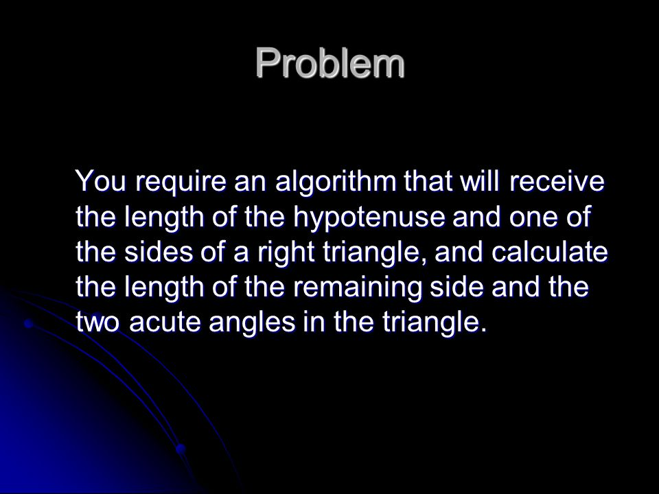 Problem You require an algorithm that will receive the length of the hypotenuse and one of the sides of a right triangle, and calculate the length of the remaining side and the two acute angles in the triangle.