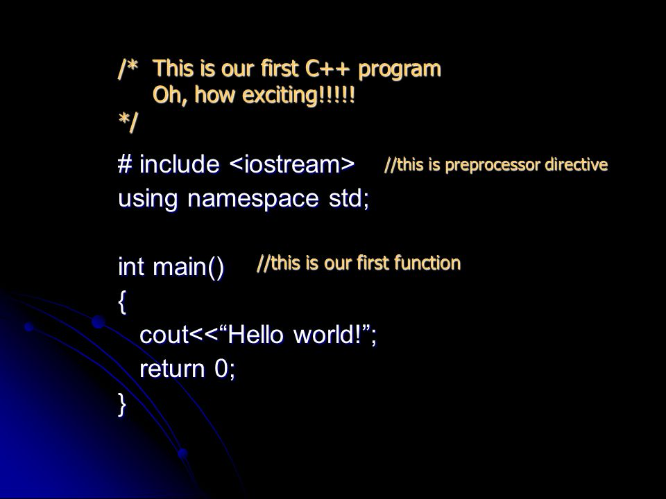 # include # include using namespace std; int main() { cout<< Hello world! ; cout<< Hello world! ; return 0; return 0;} /* This is our first C++ program Oh, how exciting!!!!.