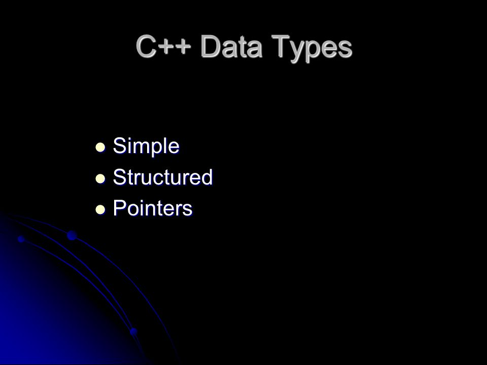 C++ Data Types Simple Simple Structured Structured Pointers Pointers