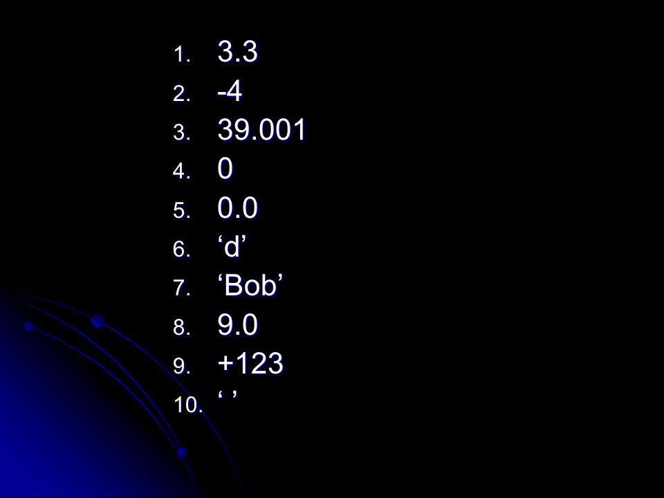 1. 3.3 2. -4 3. 39.001 4. 0 5. 0.0 6. 'd' 7. 'Bob' 8. 9.0 9. +123 10. ' '