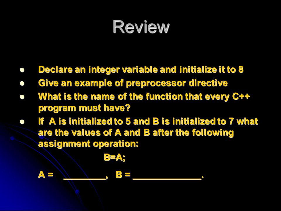 Review Declare an integer variable and initialize it to 8 Declare an integer variable and initialize it to 8 Give an example of preprocessor directive Give an example of preprocessor directive What is the name of the function that every C++ program must have.