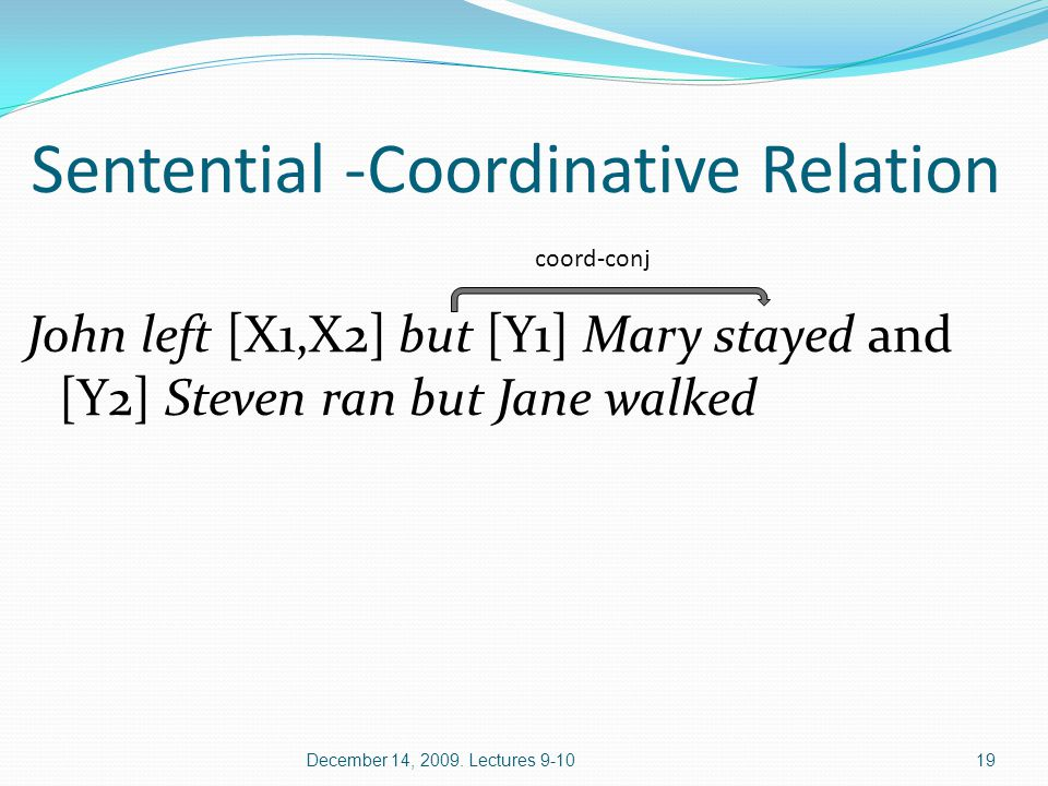 Sentential -Coordinative Relation John left [X1,X2] but [Y1] Mary stayed and [Y2] Steven ran but Jane walked December 14, 2009.