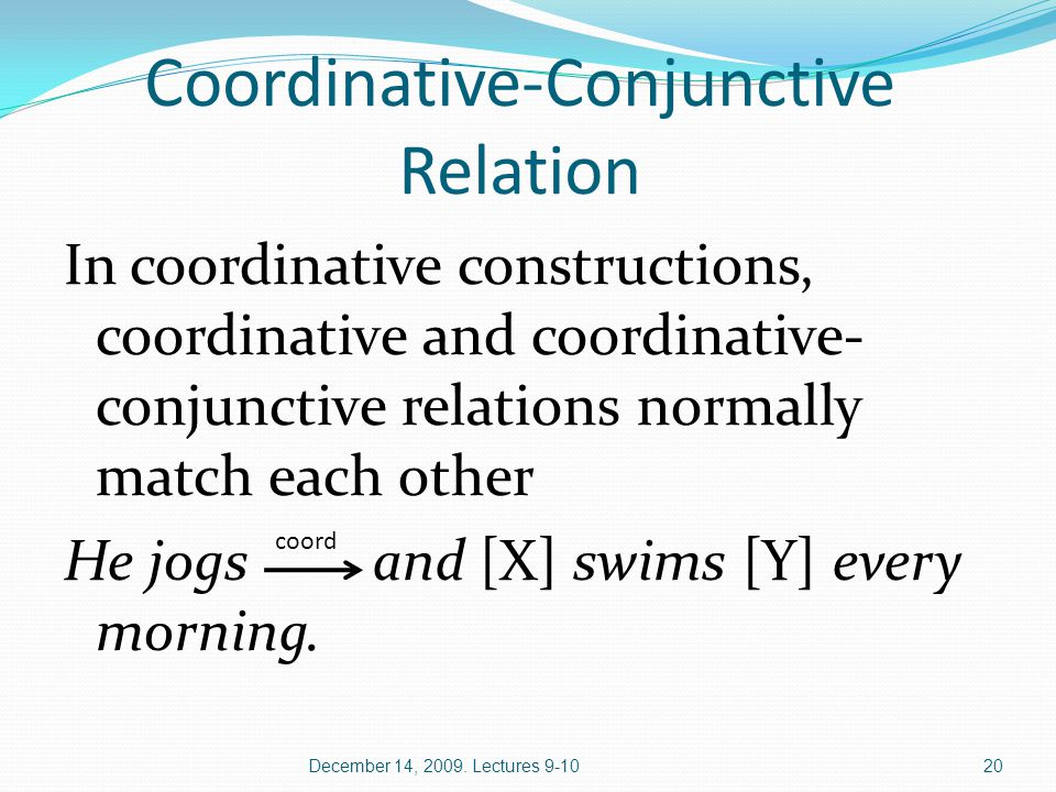 Coordinative-Conjunctive Relation In coordinative constructions, coordinative and coordinative- conjunctive relations normally match each other He jogs and [X] swims [Y] every morning.