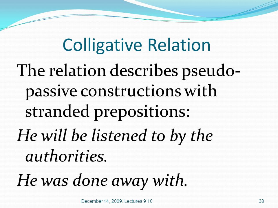 Colligative Relation The relation describes pseudo- passive constructions with stranded prepositions: He will be listened to by the authorities.