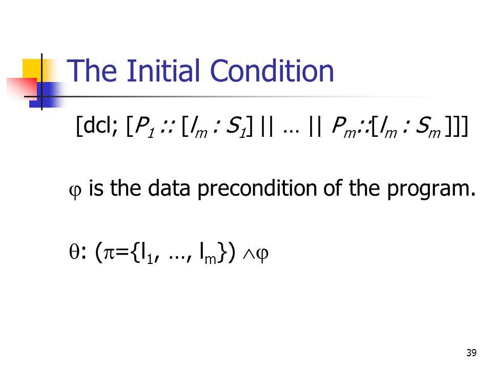 39 The Initial Condition [dcl; [P 1 :: [l m : S 1 ] || … || P m ::[l m : S m ]]]  is the data precondition of the program.  : (  ={l 1, …, l m }) 
